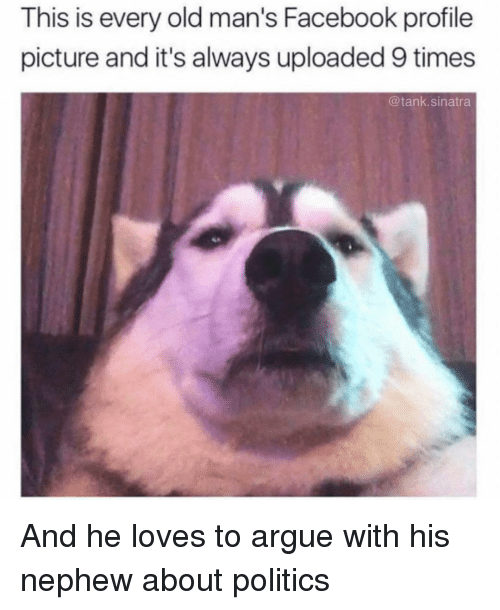 Arguing, Facebook, and Funny: This is every old man's Facebook profile  picture and it's always uploaded 9 times  @tank.sinatra And he loves to argue with his nephew about politics
