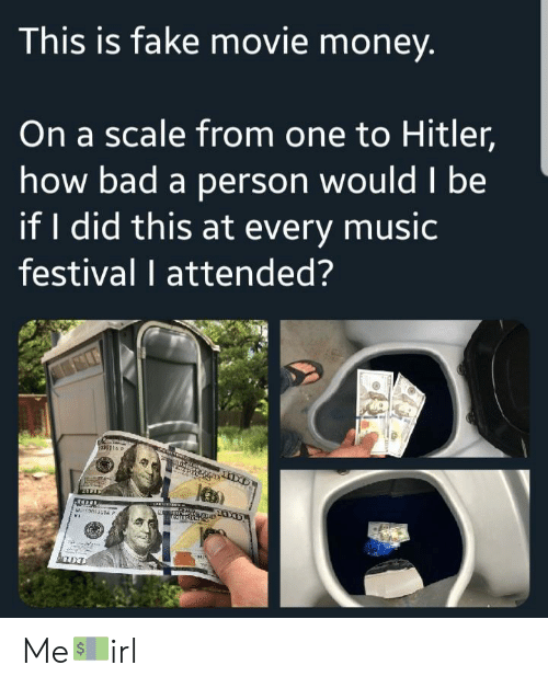 Bad, Fake, and Money: This is fake movie money  On a scale from one to Hitler,  how bad a person wouldl be  if I did this at every music  festival I attended? Me💵irl