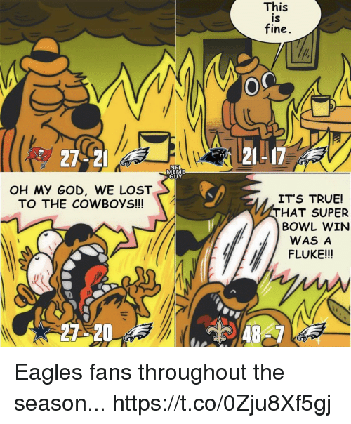 eme: This  IS  fine  27-2  21L17  NEL  EME  UY  OH My GOD, WE LOST  TO THE COWBOYS!  IT'S TRUE!  THAT SUPER  BOWL WIN  WAS A  FLUKE!!!  27 20 Eagles fans throughout the season... https://t.co/0Zju8Xf5gj