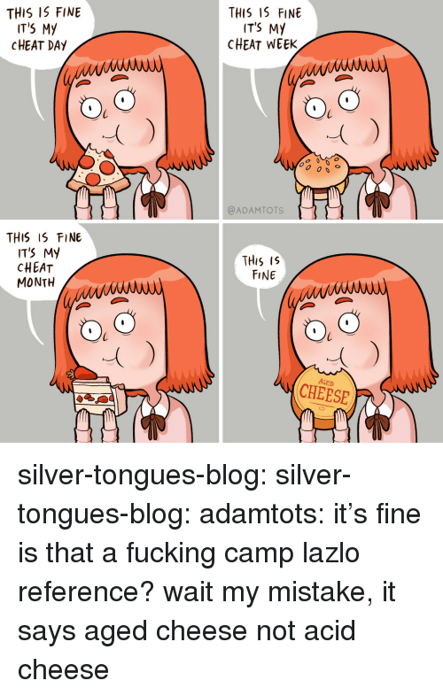 my mistake: THIS IS FINE  IT'S My  CHEAT DAY  THIS 1S FINE  ITS MY  CHEAT WEEK  00 0s  @ADAMTOTS  THIS IS FINE  IT'S My  CHEAT  MONTH  THis Is  FINE  AGED  CHEESE silver-tongues-blog:  silver-tongues-blog: adamtots: it's fine is that a fucking camp lazlo reference?  wait my mistake, it says aged cheese not acid cheese