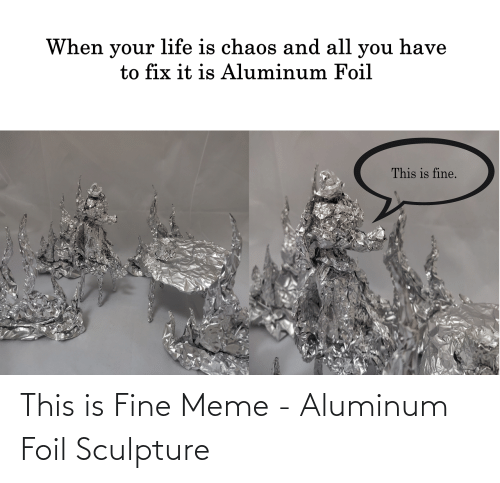 Sculpture: This is Fine Meme - Aluminum Foil Sculpture