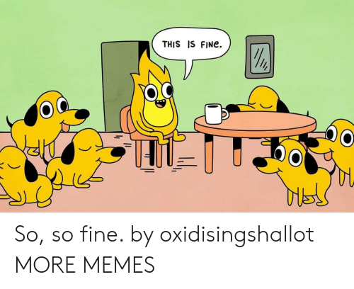 Dank, Memes, and Target: THIS IS FINe So, so fine. by oxidisingshallot MORE MEMES