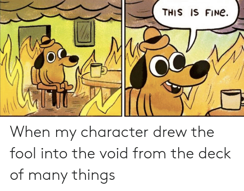 Deck Of Many Things: THIS IS FINe. When my character drew the fool into the void from the deck of many things