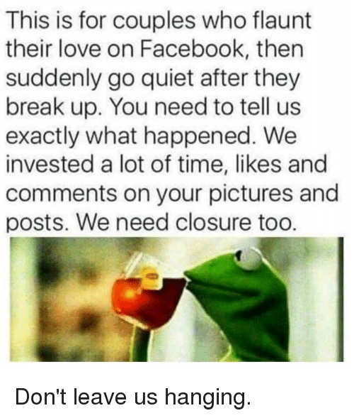 closure: This is for couples who flaunt  their love on Facebook, then  suddenly go quiet after they  break up. You need to tell us  exactly what happened. We  invested a lot of time, likes and  comments on your pictures and  posts. We need closure too. Don't leave us hanging.