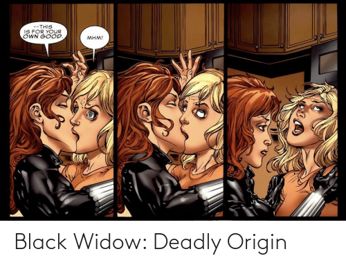 Black Widow, Black, and Good: --THIS  IS FOR YOUR  OWN GOOD.  MHM! Black Widow: Deadly Origin