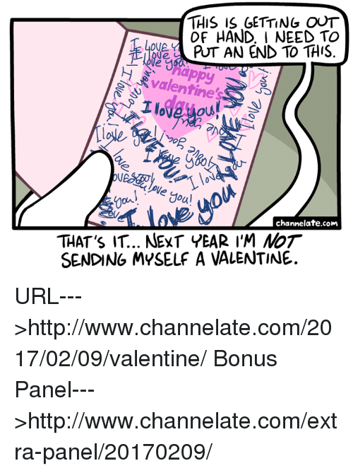 gets-out-of-hand: THIS IS GETTING OUT  OF HAND, I NEED TO  OVA.  PUT AN END TO THIS  Valentine's  foul  channelate.com  THAT's IT.. NEXT YEAR I'M NoT  SENDING MYSELF A VALENTINE. URL--->http://www.channelate.com/2017/02/09/valentine/ Bonus Panel--->http://www.channelate.com/extra-panel/20170209/