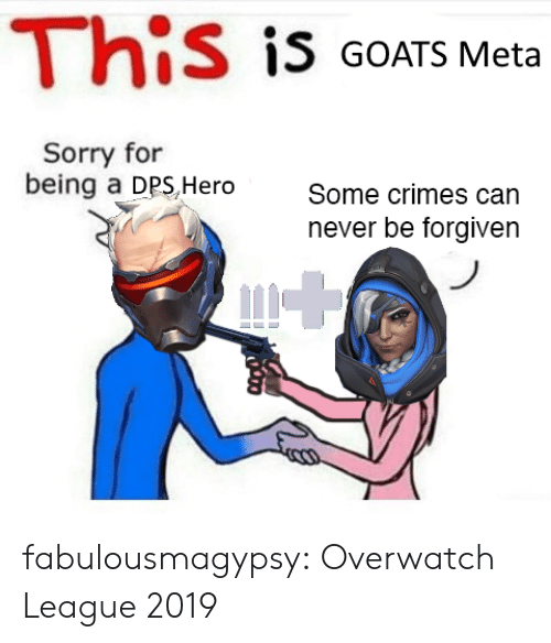 Forgiven: This is GOATS Meta  Sorry for  being a DPS,Hero  Some crimes can  never be forgiven fabulousmagypsy:  Overwatch League 2019