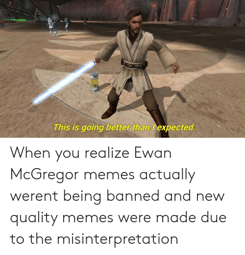 Ewan McGregor: This is going better than expected When you realize Ewan McGregor memes actually werent being banned and new quality memes were made due to the misinterpretation