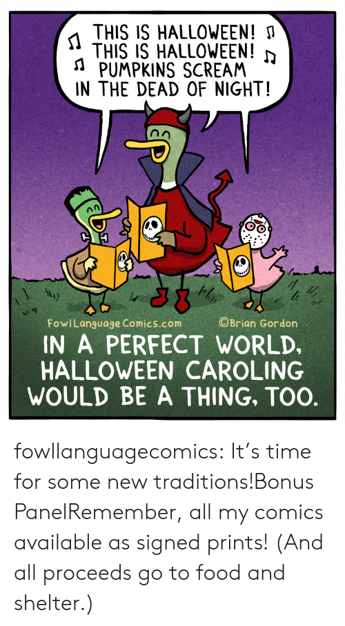 Food, Halloween, and Scream: THIS IS HALLOWEEN!  THIS IS HALLOWEEN!  ১  PUMPKINS SCREAM  IN THE DEAD OF NIGHT!  OBrian Gordon  FowlLanguage Comics.com  A PERFECT WORLD,  HALLOWEEN CAROLING  WOULD BE A THING, TOO.  DT fowllanguagecomics:  It's time for some new traditions!Bonus PanelRemember, all my comics available as signed prints! (And all proceeds go to food and shelter.)