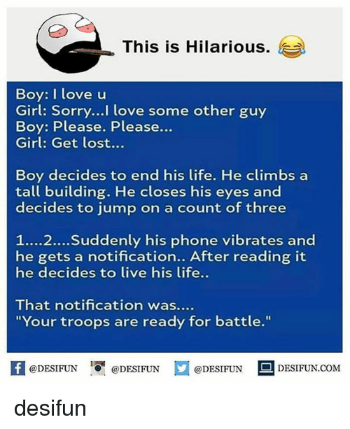 """Boy Please: This is Hilarious.  )  Boy: I love u  Girl: Sorry...I love some other guy  Boy: Please. Please...  Girl: Get lost...  Boy decides to end his life. He climbs a  tall building. He closes his eyes and  decides to jump on a count of three  1....2...Suddenly his phone vibrates and  he gets a notification.. After reading it  he decides to live his life..  That notification was....  """"Your troops are ready for battle.""""  K @DESIFUN 1可@DESIFUN @DESIFUN DESIFUN.COM desifun"""
