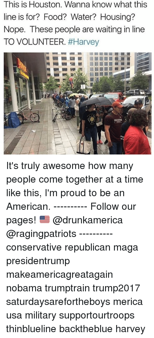 Proudness: This is Houston. Wanna know what this  line is for? Food? Water? Housing?  Nope. These people are waiting in line  TO VOLUNTEER. It's truly awesome how many people come together at a time like this, I'm proud to be an American. ---------- Follow our pages! 🇺🇸 @drunkamerica @ragingpatriots ---------- conservative republican maga presidentrump makeamericagreatagain nobama trumptrain trump2017 saturdaysarefortheboys merica usa military supportourtroops thinblueline backtheblue harvey