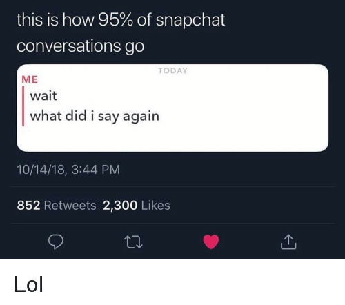 Funny, Lol, and Snapchat: this is how 95% of snapchat  conversations go  TODAY  ME  wait  what did i say again  10/14/18, 3:44 PM  852 Retweets 2,300 Likes Lol