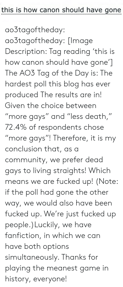 "Community, Fanfiction, and Google: this is how canon should have gone ao3tagoftheday:  ao3tagoftheday:  [Image Description: Tag reading 'this is how canon should have gone']  The AO3 Tag of the Day is: The hardest poll this blog has ever produced   The results are in! Given the choice between ""more gays"" and ""less death,"" 72.4% of respondents chose ""more gays""! Therefore, it is my conclusion that, as a community, we prefer dead gays to living straights! Which means we are fucked up! (Note: if the poll had gone the other way, we would also have been fucked up. We're just fucked up people.)Luckily, we have fanfiction, in which we can have both options simultaneously. Thanks for playing the meanest game in history, everyone!"