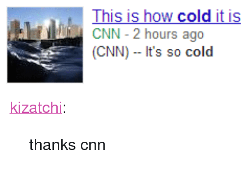 "so cold: This is how cold it is  CNN 2 hours ago  (CNN) It's so cold <p><a class=""tumblr_blog"" href=""http://kizatchi.tumblr.com/post/72603197393"">kizatchi</a>:</p> <blockquote> <p>thanks cnn</p> </blockquote>"