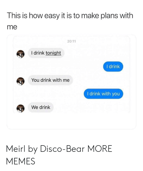 Dank, Memes, and Target: This is how easy it is to make plans with  me  20:11  I drink tonight  I drink  You drink with me  I drink with you  We drink Meirl by Disco-Bear MORE MEMES