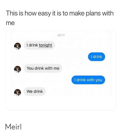MeIRL, How, and Easy: This is how easy it is to make plans with  me  20:11  I drink tonight  I drink  You drink with me  I drink with you  We drink Meirl