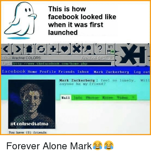 atma: This is how  facebook looked like  when it was first  launched  Arachne COLORS  facebook Home Profile Friends Inbox  Hark Zuckerberg Log out  Mark Zuckerberg I feel so lonely  Will  anyone be my friend?  Vall  @confused atma  You have (0) friends Forever Alone Mark😂😂