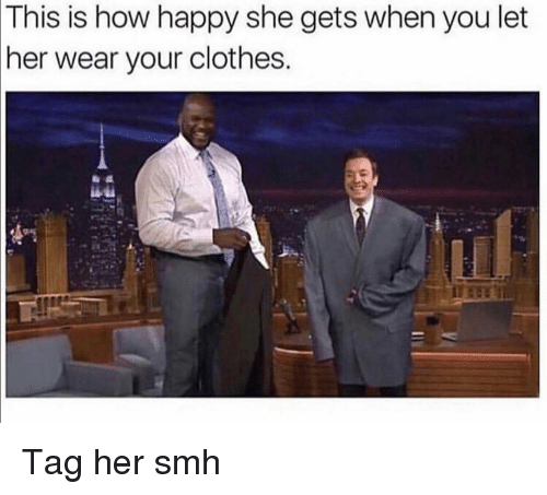 Clothes, Funny, and Smh: This  is how happy she gets when you let  her wear your clothes Tag her smh