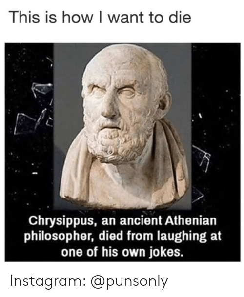 Instagram, Jokes, and Ancient: This is how I want to die  Chrysippus, an ancient Athenian  philosopher, died from laughing at  one of his own jokes. Instagram: @punsonly