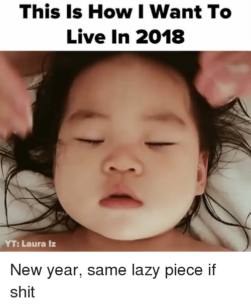 Lazy, New Year's, and Shit: This Is How I Want To  Live In 2018  YT: Laura Iz New year, same lazy piece if shit