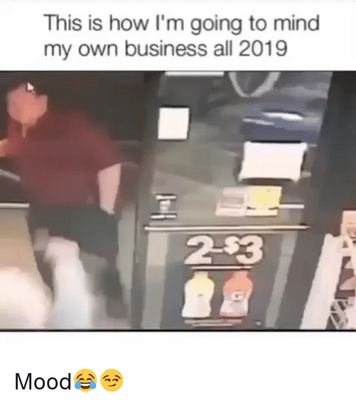 Funny, Mood, and Business: This is how I'm going to mind  my own business all 2019  2-$3 Mood😂😏
