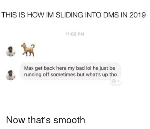 Bad, Lol, and Reddit: THIS IS HOW IM SLIDING INTO DMS IN 2019  1:02 PM  Max get back here my bad lol he just be  running off sometimes but what's up tho