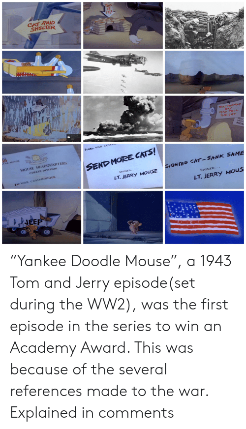 "Jerry Mouse: THIS  IS  IT!  CAT RAID  SHELTER  THAT FRIEMDLY  RAT  MAY TELL  THE CAT  SHU  you  TRA  Screenshot saved  FINAL WAR COMM  LAR SECTOR  MOUSE HEADQUARTERS  SEND MORE CATS!  CHEESE DIVISION  SIGHTED CAT-SANK SAME  SIGNED-.  1ST WAR COMMUNIQUE  LT.JERRY MOUSE  SIGNED...  LT.JERRY MOUS  JEEP ""Yankee Doodle Mouse"", a 1943 Tom and Jerry episode(set during the WW2), was the first episode in the series to win an Academy Award. This was because of the several references made to the war. Explained in comments"