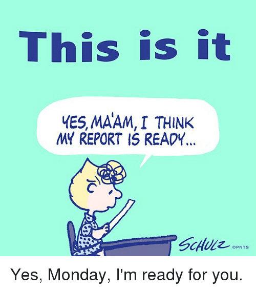 MêMes: This is it  MES, MAAM, I THINK  MY REPORT IS READY Yes, Monday, I'm ready for you.