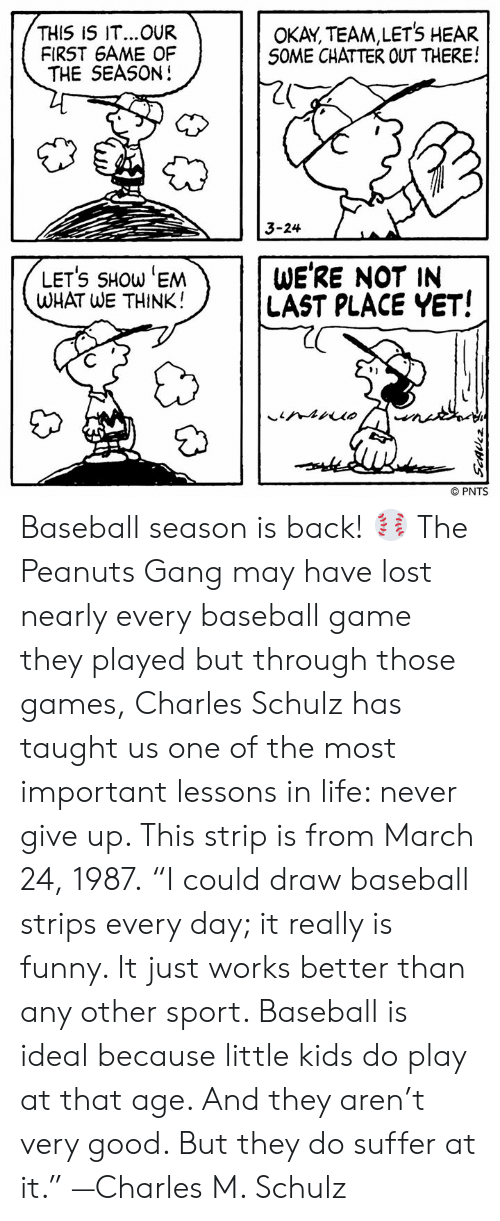"Baseball, Funny, and Life: THIS IS IT...OUR  FIRST 6AME OF  THE SEASON!  OKAY, TEAM,LETS HEAR  S0ME CHATTER OUT THERE!  20  3-24  LETS SHOW 'EM  WHAT WE THINK!  WE'RE NOT IN  LAST PLACE YET!  91  © PNTS Baseball season is back! ⚾ The Peanuts Gang may have lost nearly every baseball game they played but through those games, Charles Schulz has taught us one of the most important lessons in life: never give up. This strip is from March 24, 1987.  ""I could draw baseball strips every day; it really is funny. It just works better than any other sport. Baseball is ideal because little kids do play at that age. And they aren't very good. But they do suffer at it."" —Charles M. Schulz"