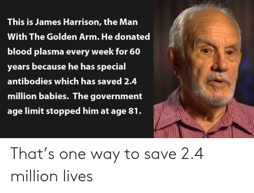 Government: This is James Harrison, the Man  With The Golden Arm. He donated  blood plasma every week for 60  years because he has special  antibodies which has saved 2.4  million babies. The government  age limit stopped him at age 81. That's one way to save 2.4 million lives