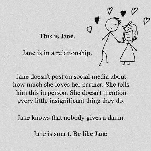 She Tells: This is Jane.  Jane is in a relationship.  Jane doesn't post on social media about  how much she loves her partner. She tells  him this in person. She doesn't mention  every little insignificant thing they do.  Jane knows that nobody gives a damn  Jane is smart. Be like Jane.
