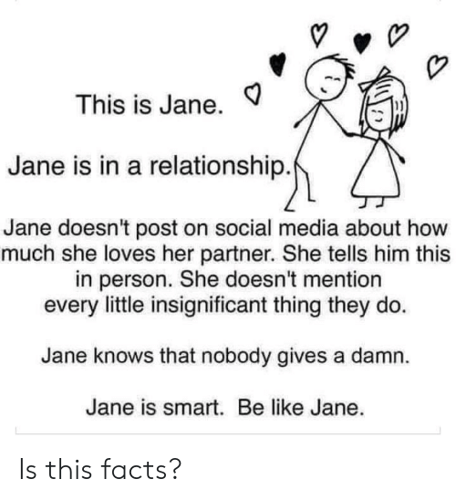 She Tells: This is Jane.  Jane is in a relationship.  Jane doesn't post on social media about how  much she loves her partner. She tells him this  in person. She doesn't mention  every little insignificant thing they do  Jane knows that nobody gives a damn  Jane is smart. Be like Jane. Is this facts?