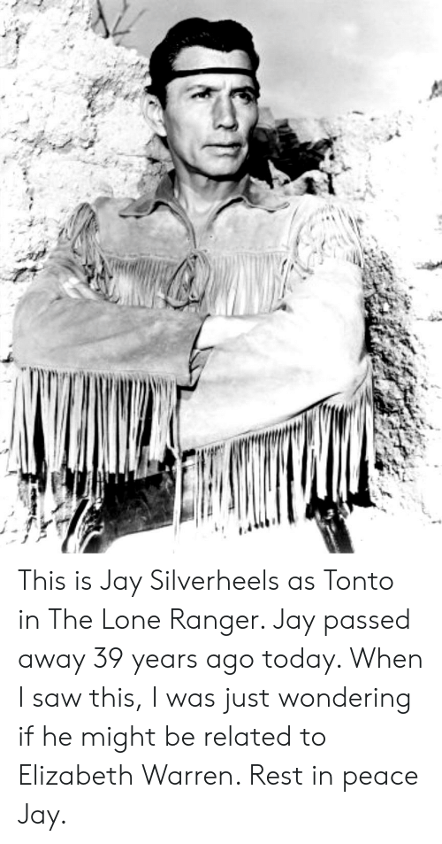 Elizabeth Warren, Jay, and Saw: This is Jay Silverheels as Tonto in The Lone Ranger. Jay passed away 39 years ago today. When I saw this, I was just wondering if he might be related to Elizabeth Warren. Rest in peace Jay.