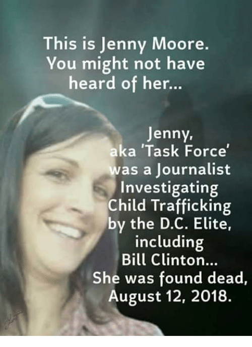 Bill Clinton, Memes, and 🤖: This is Jenny Moore  You might not have  heard of her..  Jenny,  aka 'Task Force  was a Journalist  Investigating  Child Trafficking  by the D.C. Elite,  including  Bill Clinton...  She was found dead,  August 12, 2018.