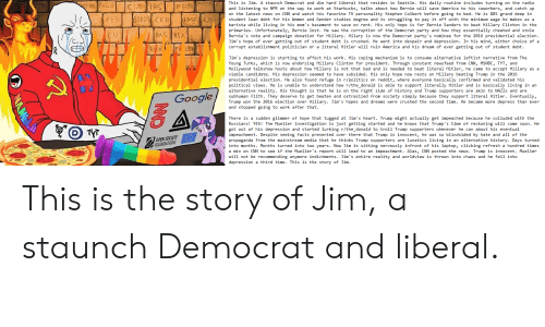 America, Bad, and Bernie Sanders: This is Jim. A staunch Democrat and die hard liberal that resides in Seattle. His daily routine includes turning on the radio  and listening to NPR on the way to work at Starbucks, talks about how Bernie will save America to his coworkers, and catch up  on the latest news on CNN and watch his favorite TV personality Stephen Colbert before going to bed. He is $85 grand deep in  student loan debt for his Women and Gender studies degree and is struggling to pay it off with the minimum wage he makes as a  barista while living in his mom's basement to save on rent. His only hope is for Bernie Sanders to beat Hillary Clinton in the  primaries. Unfortunately, Bernie lost. He saw the corruption of the Democrat party and how they essentially cheated and stole  Bernie's vote and campaign donation for Hillary. Hilary is now the Democrat party's nominee for the 2016 presidential election.  Jim's hope of ever getting out of student debt is crushed. He went into despair and depression. In his mind, either choice of a  corrupt establishment politician or a literal Hitler will ruin America and his dream of ever getting out of student debt.  LER  Jim's depression is starting to affect his work. His coping mechanism is to consume alternative leftist narrative from The  Young Turks, which is now endorsing Hillary Clinton for president. Through constant newsfeed from CNN, MSNBC, TYT, and  Hollywood talkshow hosts about how Hillary is not that bad and is needed to beat literal Hitler, he came to accept Hillary as a  viable candidate. His depression seemed to have subsided. His only hope now rests on Hillary beating Trump in the 2016  presidential election. He also found refuge in r/politics on reddit, where everyone basically confirmed and validated his  political views. He is unable to understand how r/the_donald is able to support literally Hitler and is basically living in an  alternative reality. His thought is that he is on the right side of histor