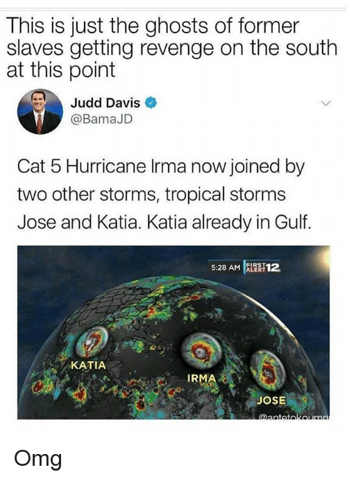katia: This is just the ghosts of former  slaves getting revenge on the south  at this point  Judd Davis  @BamaJD  Cat 5 Hurricane Irma now joined by  two other storms, tropical storms  Jose and Katia. Katia already in Gulf.  5:28 AM AR 12  KATIA  IRMA  JOSE Omg