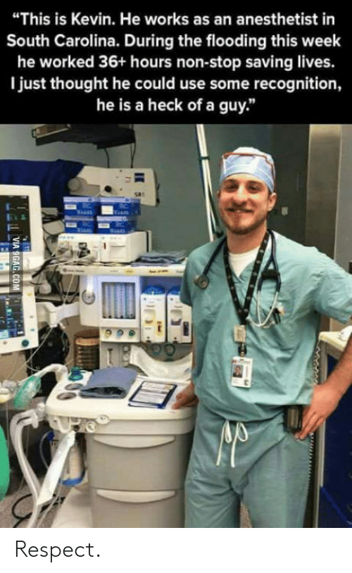"""Anesthetist: """"This is Kevin. He works as an anesthetist in  South Carolina. During the flooding this week  he worked 36+ hours non-stop saving lives.  I just thought he could use some recognition,  he is a heck of a guy."""" Respect."""