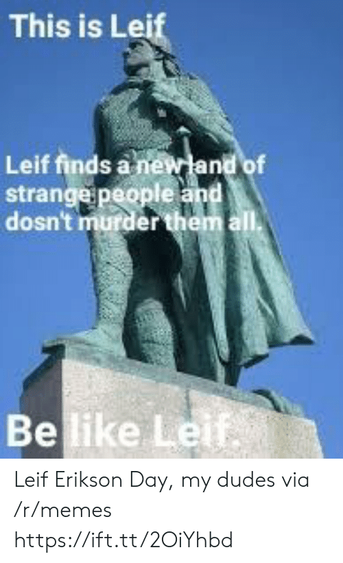 Be Like, Memes, and Murder: This is Lei  Leif finds a n  strange people  dosn't murder  Be like Le Leif Erikson Day, my dudes via /r/memes https://ift.tt/2OiYhbd