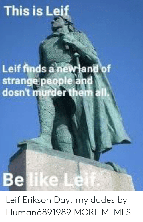 Be Like, Dank, and Memes: This is Lei  Leif finds a n  strange people  dosn't murder  Be like Le Leif Erikson Day, my dudes by Human6891989 MORE MEMES