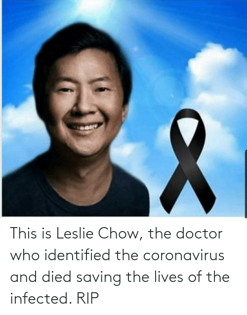 Leslie: This is Leslie Chow, the doctor who identified the coronavirus and died saving the lives of the infected. RIP