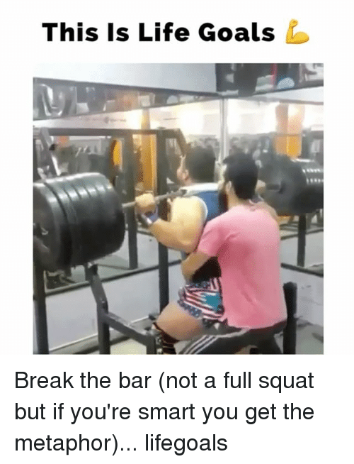Goals, Life, and Memes: This Is Life Goals Break the bar (not a full squat but if you're smart you get the metaphor)... lifegoals