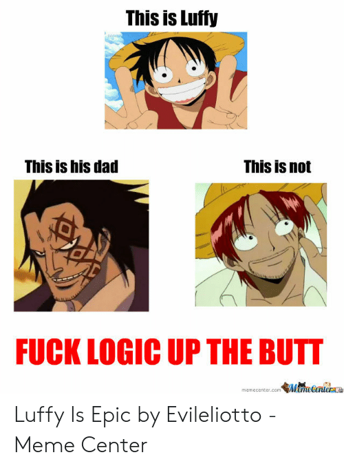 Luffy Meme: This is Luffy  This is his dad  This is not  FUCK LOGIC UP THE BUTT  MameCanier  memecenter.com Luffy Is Epic by Evileliotto - Meme Center