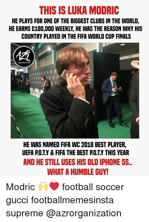 uefa: THIS IS LUKA MODRIC  HE PLAYS FOR ONE OF THE BIGGEST CLUBS IN THE WORLD,  HE EARNS S180,000 WEEKLY, HE WAS THE REASON WHY HIS  COUNTRY PLAYED IN THE FIFA WORLD CUP FINALS  ORGANIZATION  HE WAS NAMED FIFA WC 2018 BEST PLAYER,  UEFA P.O.T.Y& FIFA THE BEST P.OTY THIS YEAR  AND HE STILL USES HIS OLD IPHONE 5S  WHAT A HUMBLE GUY Modric 🙌❤️ football soccer gucci footballmemesinsta supreme @azrorganization