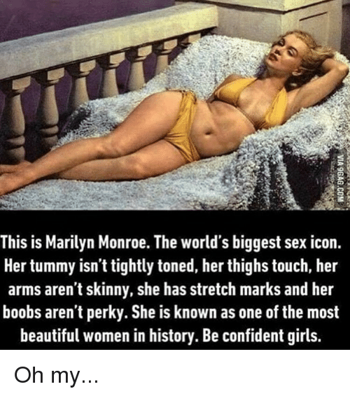 Beautiful, Girls, and Memes: This is Marilyn Monroe. The world's biggest sex icon.  Her tummy isn't tightly toned, her thighs touch, her  arms aren't skinny, she has stretch marks and her  boobs aren't perky. She is known as one of the most  beautiful women in history. Be confident girls. Oh my...