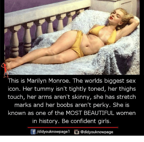 Beautiful, Girls, and Memes: This is Marilyn Monroe. The worlds biggest sex  icon. Her tummy isn't tightly toned, her thighs  touch, her arms aren't skinny, she has stretch  marks and her boobs aren't perky. She is  known as one of the MOST BEAUTIFUL women  in history. Be confident girls.  /didyouknowpagel @didyouknowpage
