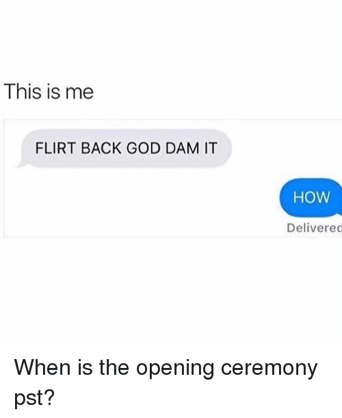 God, Girl Memes, and Back: This is me  FLIRT BACK GOD DAM IT  HoW  Delivered When is the opening ceremony pst?