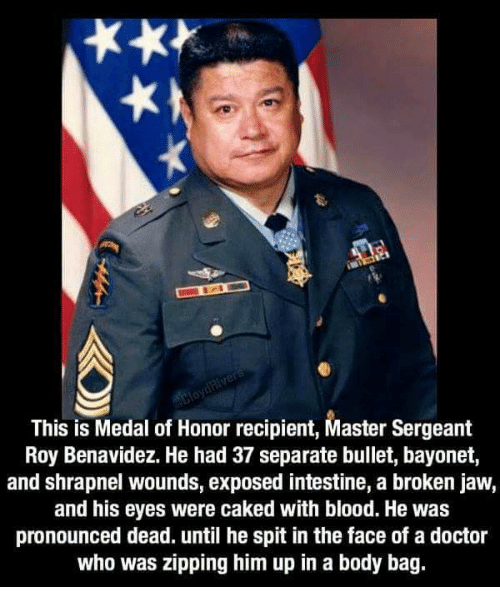 Doctor Who: This is Medal of Honor recipient, Master Sergeant  Roy Benavidez. He had 37 separate bullet, bayonet,  and shrapnel wounds, exposed intestine, a broken jaw,  and his eyes were caked with blood. He was  pronounced dead. until he spit in the face of a doctor  who was zipping him up in a body bag.
