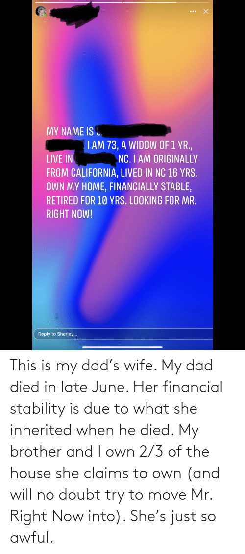 Financial: This is my dad's wife. My dad died in late June. Her financial stability is due to what she inherited when he died. My brother and I own 2/3 of the house she claims to own (and will no doubt try to move Mr. Right Now into). She's just so awful.