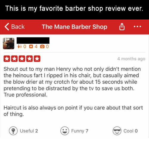 Barber: This is my favorite barber shop review ever.  Back  The Mane Barber Shop  4 months ago  Shout out to my man Henry who not only didn't mention  the heinous fart I ripped in his chair, but casually aimed  the blow drier at my crotch for about 15 seconds while  pretending to be distracted by the tv to save us both.  True professional.  Haircut is also always on point if you care about that sort  of thing.  0 Useful 2  Funny 7  Cool O