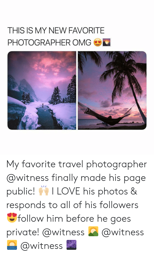 Girl Memes: THIS IS MY NEW FAVORITE  PHOTOGRAPHER OMG My favorite travel photographer @witness finally made his page public! 🙌🏼 I LOVE his photos & responds to all of his followers 😍follow him before he goes private! @witness 🌄 @witness 🌅 @witness 🌌
